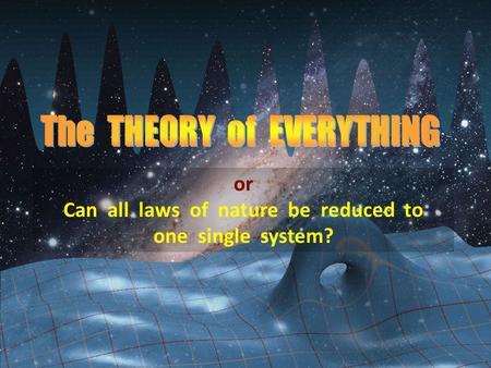 Or Can all laws of nature be reduced to one single system?