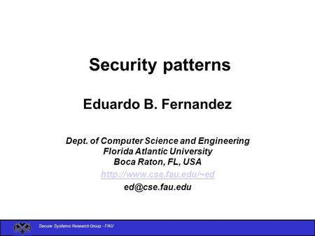 Secure Systems Research Group - FAU Security patterns Eduardo B. Fernandez Dept. of Computer Science and Engineering Florida Atlantic University Boca Raton,