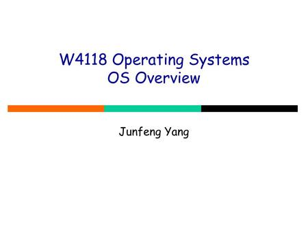 W4118 Operating Systems OS Overview Junfeng Yang.
