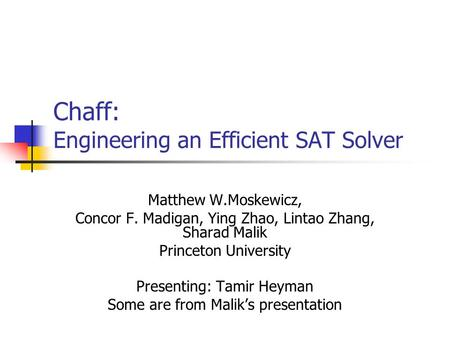 Chaff: Engineering an Efficient SAT Solver Matthew W.Moskewicz, Concor F. Madigan, Ying Zhao, Lintao Zhang, Sharad Malik Princeton University Presenting: