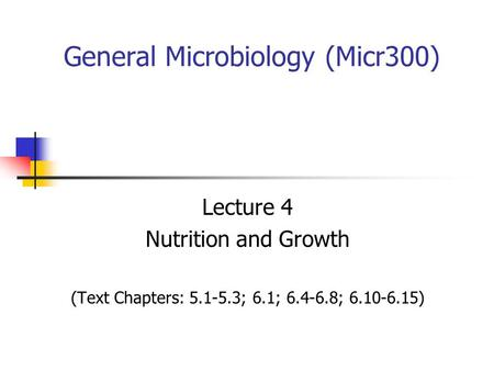 General Microbiology (Micr300) Lecture 4 Nutrition and Growth (Text Chapters: 5.1-5.3; 6.1; 6.4-6.8; 6.10-6.15)