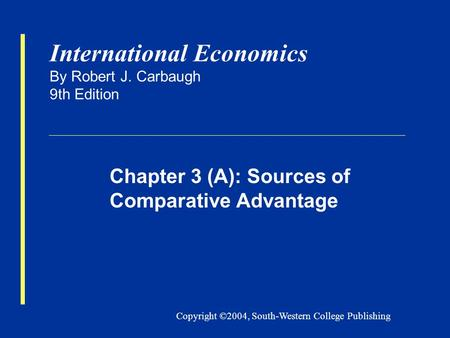 Copyright ©2004, South-Western College Publishing International Economics By Robert J. Carbaugh 9th Edition Chapter 3 (A): Sources of Comparative Advantage.