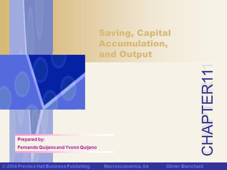 CHAPTER 11 © 2006 Prentice Hall Business Publishing Macroeconomics, 4/e Olivier Blanchard Saving, Capital Accumulation, and Output Prepared by: Fernando.