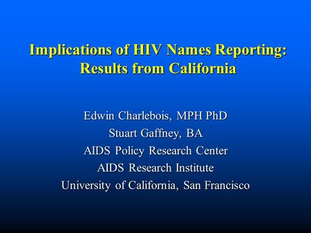 Implications of HIV Names Reporting: Results from California Edwin Charlebois, MPH PhD Stuart Gaffney, BA AIDS Policy Research Center AIDS Research Institute.