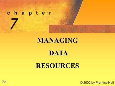 7.1 © 2002 by Prentice Hall c h a p t e r 7 7 MANAGING DATA DATARESOURCES.