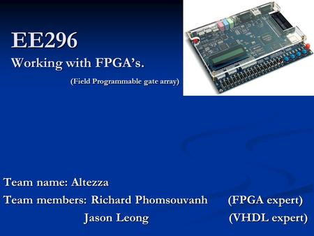 EE296 Working with FPGA's. (Field Programmable gate array) Team name: Altezza Team members: Richard Phomsouvanh (FPGA expert) Jason Leong (VHDL expert)