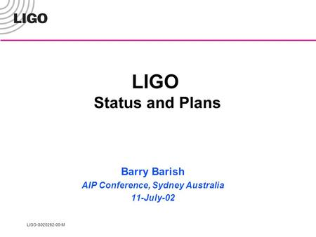 LIGO-G020262-00-M LIGO Status and Plans Barry Barish AIP Conference, Sydney Australia 11-July-02.