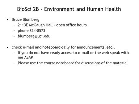 BioSci 2B - Environment and Human Health Bruce Blumberg –2113E McGaugh Hall – open office hours –phone 824-8573 check  and noteboard.