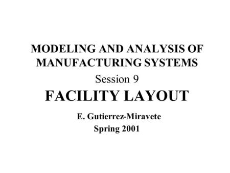 MODELING AND ANALYSIS OF MANUFACTURING SYSTEMS Session 9 FACILITY LAYOUT E. Gutierrez-Miravete Spring 2001.