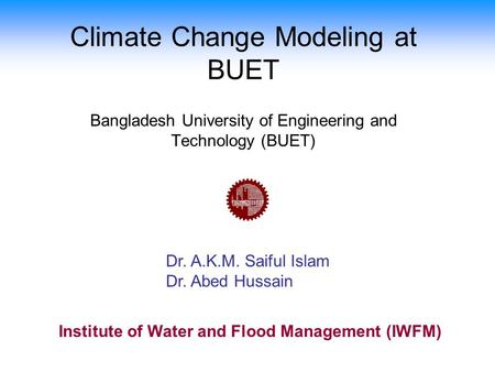 Climate Change Modeling at BUET Dr. A.K.M. Saiful Islam Dr. Abed Hussain Bangladesh University of Engineering and Technology (BUET) Institute of Water.