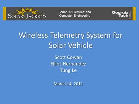 Wireless Telemetry System for Solar Vehicle Scott Cowan Elliot Hernandez Tung Le March 14, 2011 Scott Cowan Elliot Hernandez Tung Le March 14, 2011 School.