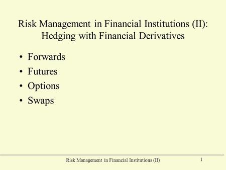 Risk Management in Financial Institutions (II) 1 Risk Management in Financial Institutions (II): Hedging with Financial Derivatives Forwards Futures Options.