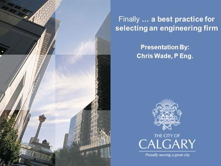 Presentation By: Chris Wade, P Eng. Finally … a best practice for selecting an engineering firm.