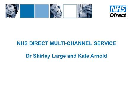 NHS DIRECT MULTI-CHANNEL SERVICE Dr Shirley Large and Kate Arnold