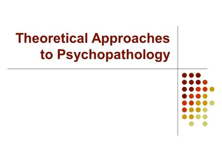 "Theoretical Approaches to Psychopathology. Theoretical Approaches: How does Behavior Develop? A theory = useful ""map"" for navigating psychopathology Risk."