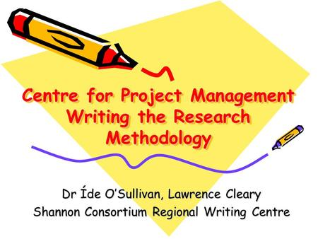 Centre for Project Management Writing the Research Methodology Dr Íde O'Sullivan, Lawrence Cleary Shannon Consortium Regional Writing Centre.
