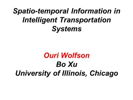 Spatio-temporal Information in Intelligent Transportation Systems Ouri Wolfson Bo Xu University of Illinois, Chicago.