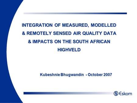 INTEGRATION OF MEASURED, MODELLED & REMOTELY SENSED AIR QUALITY DATA & IMPACTS ON THE SOUTH AFRICAN HIGHVELD Kubeshnie Bhugwandin - October 2007.