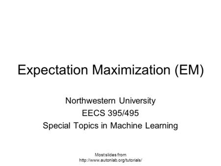 Most slides from  Expectation Maximization (EM) Northwestern University EECS 395/495 Special Topics in Machine Learning.