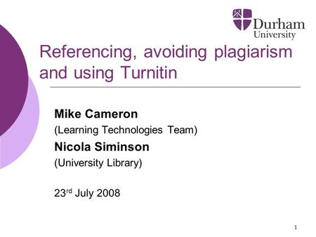 1 Referencing, avoiding plagiarism and using Turnitin Mike Cameron (Learning Technologies Team) Nicola Siminson (University Library) 23 rd July 2008.