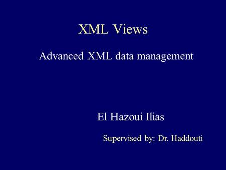 XML Views El Hazoui Ilias Supervised by: Dr. Haddouti Advanced XML data management.