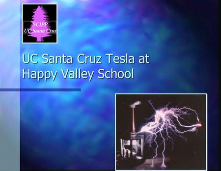 0 UC Santa Cruz Tesla at Happy Valley School. 1 Your guests are from the University of California Santa Cruz (UCSC): Santa Cruz Institute for Particle.