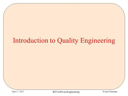 Swami NatarajanJune 17, 2015 RIT Software Engineering Introduction to Quality Engineering.