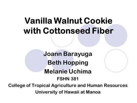 Joann Barayuga Beth Hopping Melanie Uchima FSHN 381 College of Tropical Agriculture and Human Resources University of Hawaii at Manoa Vanilla Walnut Cookie.
