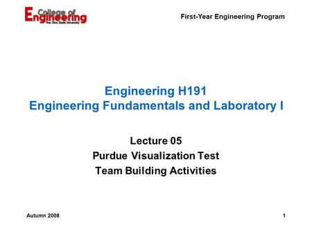 First-Year Engineering Program 1Autumn 2008 Engineering H191 Engineering Fundamentals and Laboratory I Lecture 05 Purdue Visualization Test Team Building.
