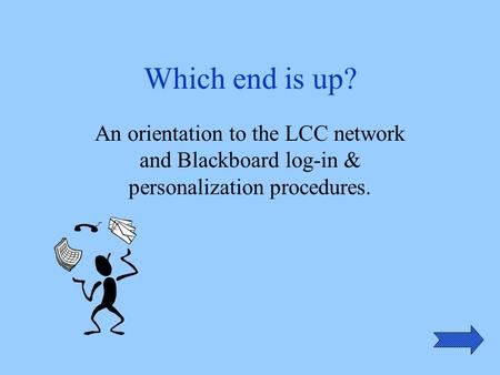Which end is up? An orientation to the LCC network and Blackboard log-in & personalization procedures.