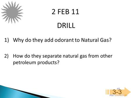 IOT POLY ENGINEERING 3-3 DRILL 2 FEB 11 1)Why do they add odorant to Natural Gas? 2)How do they separate natural gas from other petroleum products?