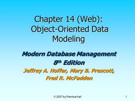 © 2007 by Prentice Hall 1 Chapter 14 (Web): Object-Oriented Data Modeling Modern Database Management 8 th Edition Jeffrey A. Hoffer, Mary B. Prescott,