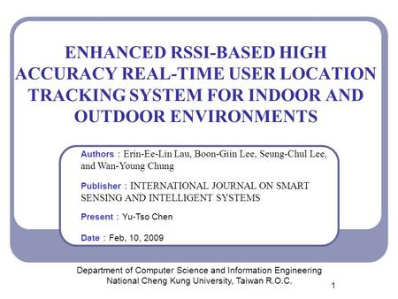 1 ENHANCED RSSI-BASED HIGH ACCURACY REAL-TIME USER LOCATION TRACKING SYSTEM FOR INDOOR AND OUTDOOR ENVIRONMENTS Department of Computer Science and Information.