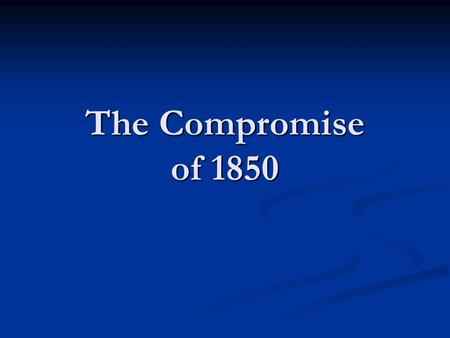 The Compromise of 1850. Clay's Resolutions The Compromise of 1850 began in 1849 with the newly acquired California wishing to be admitted as a free state.