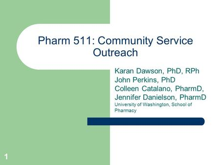 1 Pharm 511: Community Service Outreach Karan Dawson, PhD, RPh John Perkins, PhD Colleen Catalano, PharmD, Jennifer Danielson, PharmD University of Washington,