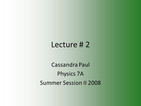 Lecture # 2 Cassandra Paul Physics 7A Summer Session II 2008.