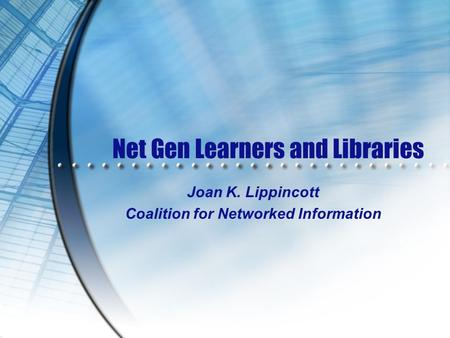 Net Gen Learners and Libraries Joan K. Lippincott Coalition for Networked Information.