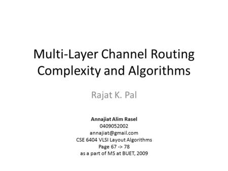 Multi-Layer Channel Routing Complexity and Algorithms Rajat K. Pal Annajiat Alim Rasel 0409052002 CSE 6404 VLSI Layout Algorithms Page.