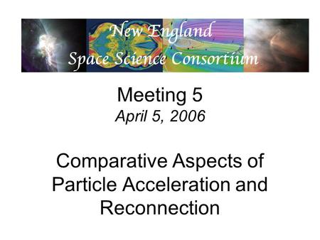 Meeting 5 April 5, 2006 Comparative Aspects of Particle Acceleration and Reconnection.