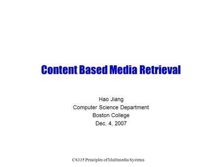 CS335 Principles of Multimedia Systems Content Based Media Retrieval Hao Jiang Computer Science Department Boston College Dec. 4, 2007.