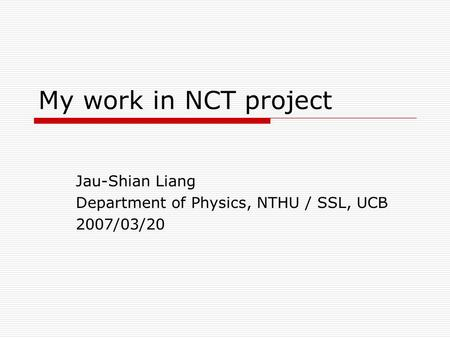 My work in NCT project Jau-Shian Liang Department of Physics, NTHU / SSL, UCB 2007/03/20.