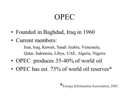 OPEC Founded in Baghdad, Iraq in 1960 Current members: Iran, Iraq, Kuwait, Saudi Arabia, Venezuela, Qatar, Indonesia, Libya, UAE, Algeria, Nigeria OPEC.