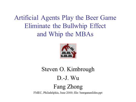 Artificial Agents Play the Beer Game Eliminate the Bullwhip Effect and Whip the MBAs Steven O. Kimbrough D.-J. Wu Fang Zhong FMEC, Philadelphia, June 2000;