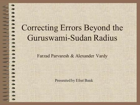 Correcting Errors Beyond the Guruswami-Sudan Radius Farzad Parvaresh & Alexander Vardy Presented by Efrat Bank.