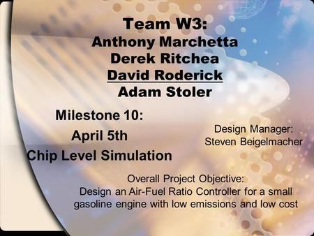 Team W3: Anthony Marchetta Derek Ritchea David Roderick Adam Stoler Milestone 10: April 5th Chip Level Simulation Overall Project Objective: Design an.