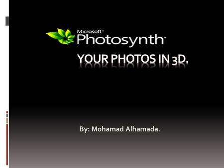 By: Mohamad Alhamada.. Table of Content. What is PhotoSynth? Using PhotoSynth. Features. In the media. Bibliography.