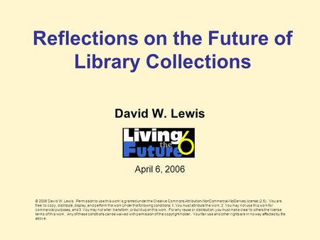 Reflections on the Future of Library Collections David W. Lewis April 6, 2006 © 2006 David W. Lewis. Permission to use this work is granted under the Creative.