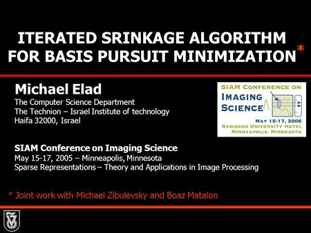 ITERATED SRINKAGE ALGORITHM FOR BASIS PURSUIT MINIMIZATION Michael Elad The Computer Science Department The Technion – Israel Institute of technology Haifa.