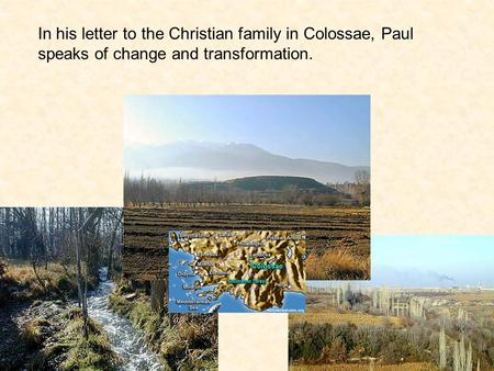 In his letter to the Christian family in Colossae, Paul speaks of change and transformation.