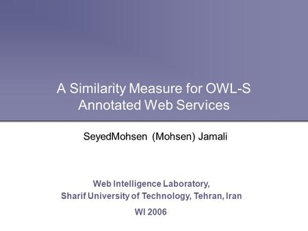 A Similarity Measure for OWL-S Annotated Web Services Web Intelligence Laboratory, Sharif University of Technology, Tehran, Iran WI 2006 SeyedMohsen (Mohsen)